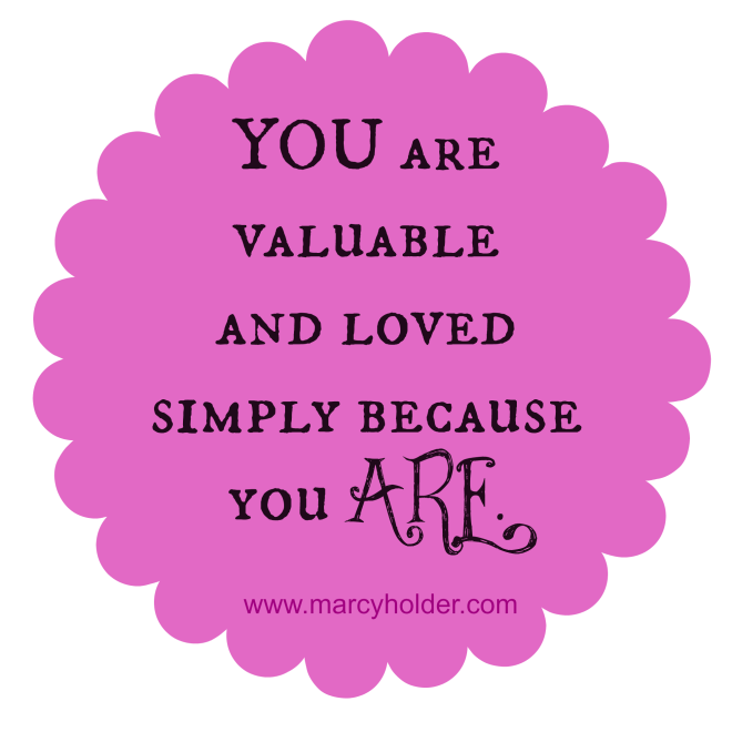 you are valuable and loved simply because you are